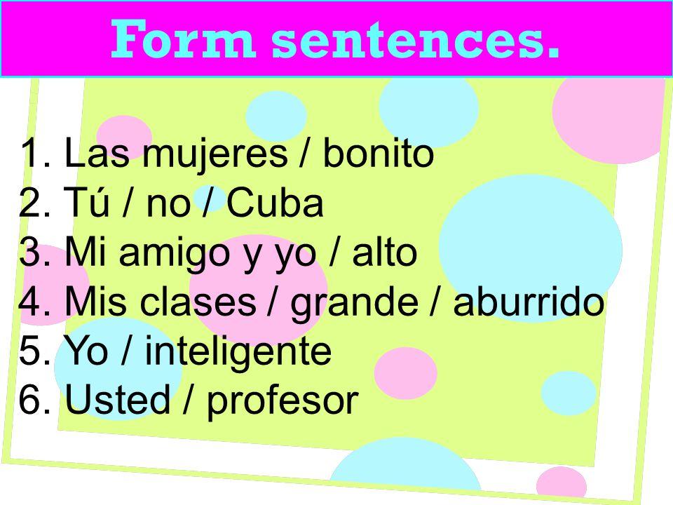 Form sentences. 1. Las mujeres / bonito 2. Tú / no / Cuba 3.