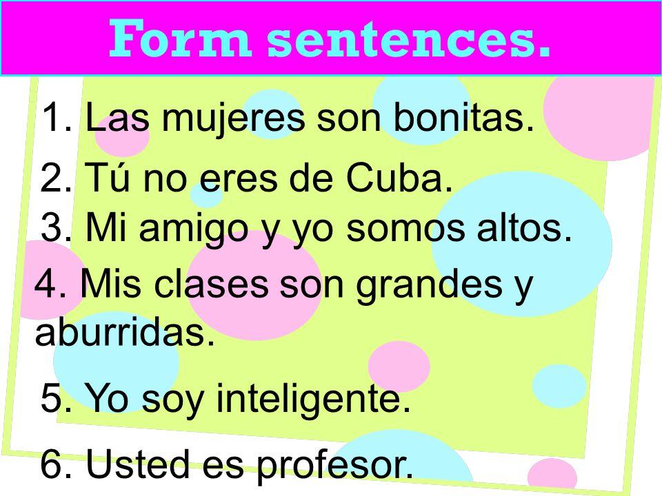 Form sentences. 1. Las mujeres son bonitas. 2. Tú no eres de Cuba.