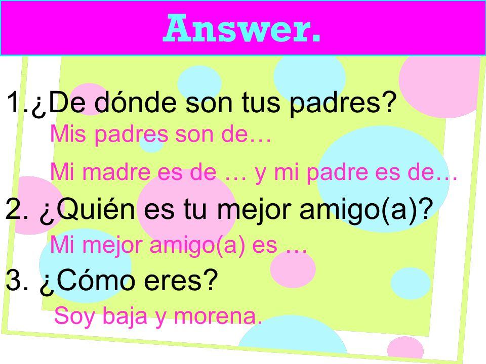 Answer. 1.¿De dónde son tus padres. 2. ¿Quién es tu mejor amigo(a).