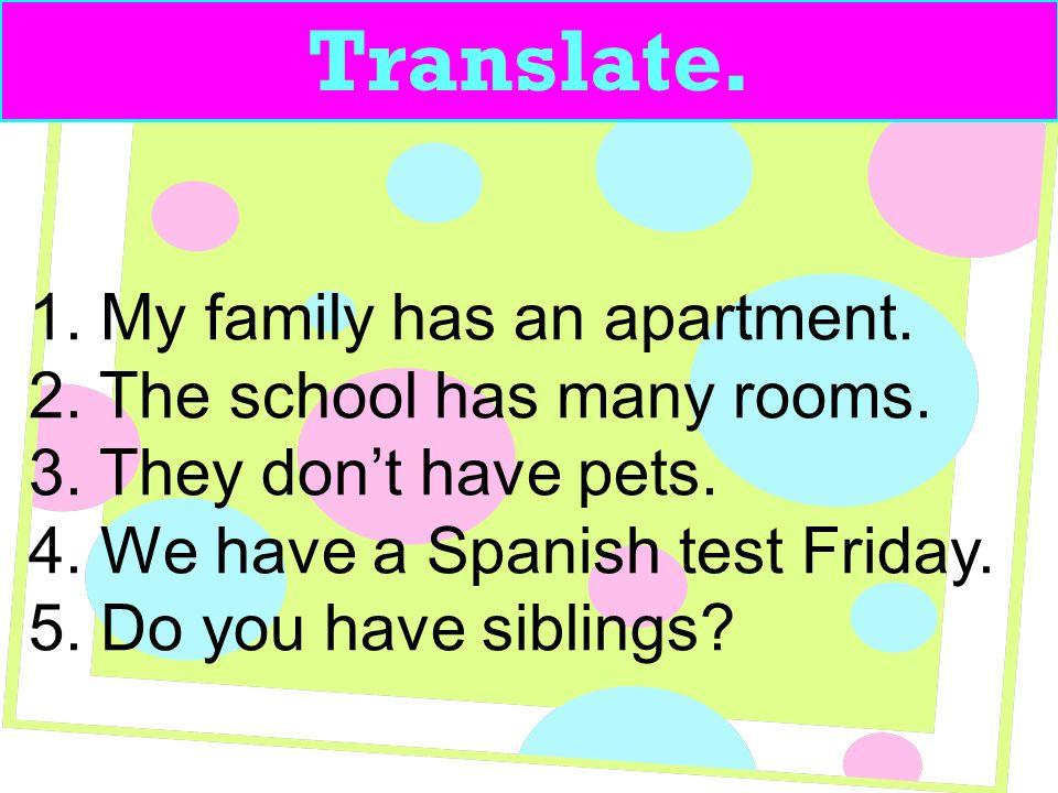 Translate.1. Mi familia tiene un apartamento. 2. La escuela tiene muchos cuartos.