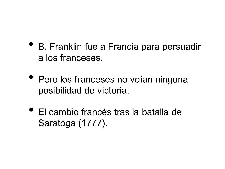 B. Franklin fue a Francia para persuadir a los franceses. Pero los franceses no veían ninguna posibilidad de victoria. El cambio francés tras la batal
