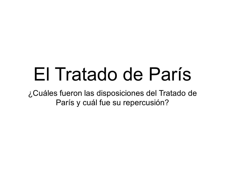 ¿Cuáles fueron las disposiciones del Tratado de París y cuál fue su repercusión? El Tratado de París