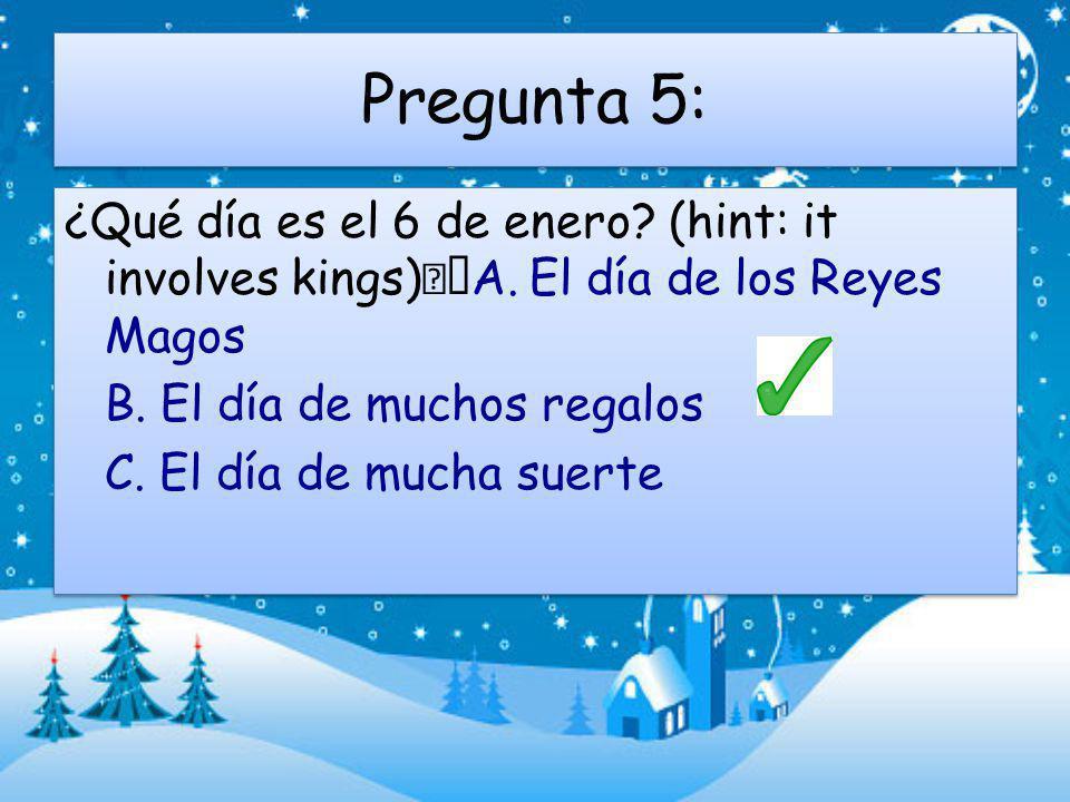 Pregunta 5: ¿Qué día es el 6 de enero.(hint: it involves kings) A.