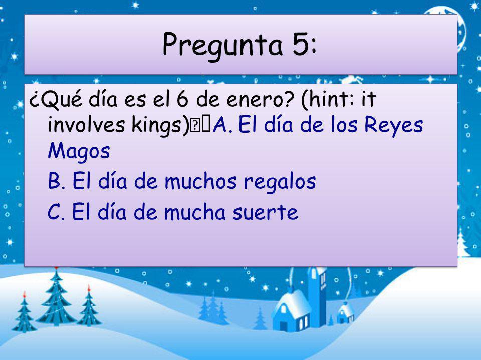 Pregunta 5: ¿Qué día es el 6 de enero. (hint: it involves kings) A.