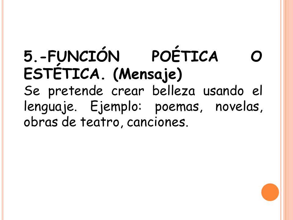 5.-FUNCIÓN POÉTICA O ESTÉTICA. (Mensaje) Se pretende crear belleza usando el lenguaje. Ejemplo: poemas, novelas, obras de teatro, canciones.