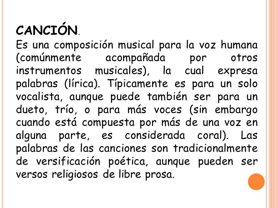 CANCIÓN. Es una composición musical para la voz humana (comúnmente acompañada por otros instrumentos musicales), la cual expresa palabras (lírica). Tí