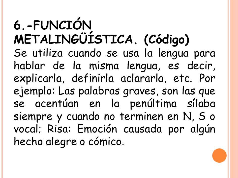 6.-FUNCIÓN METALINGÜÍSTICA. (Código) Se utiliza cuando se usa la lengua para hablar de la misma lengua, es decir, explicarla, definirla aclararla, etc