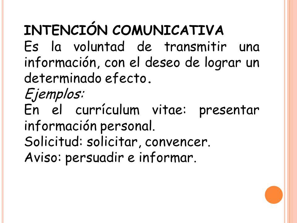 INTENCIÓN COMUNICATIVA Es la voluntad de transmitir una información, con el deseo de lograr un determinado efecto. Ejemplos: En el currículum vitae: p