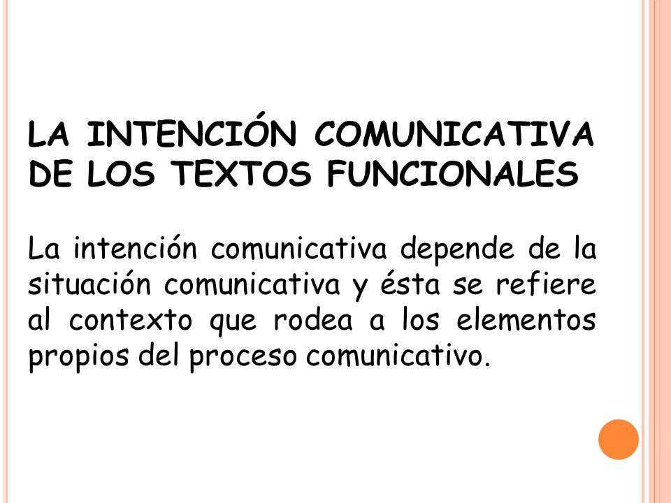 LA INTENCIÓN COMUNICATIVA DE LOS TEXTOS FUNCIONALES La intención comunicativa depende de la situación comunicativa y ésta se refiere al contexto que r