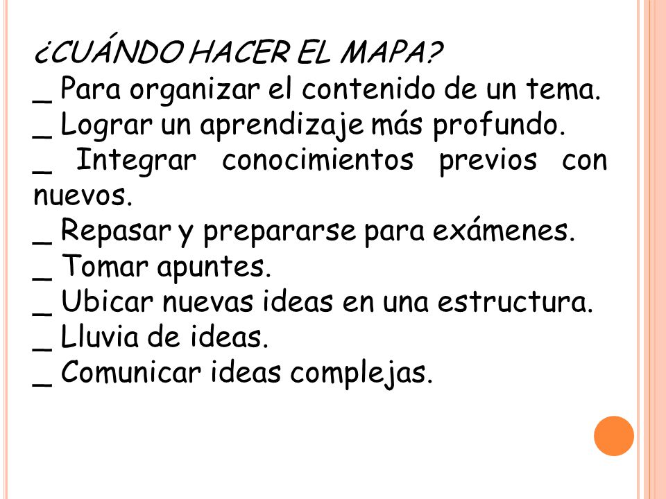 ¿CUÁNDO HACER EL MAPA? _ Para organizar el contenido de un tema. _ Lograr un aprendizaje más profundo. _ Integrar conocimientos previos con nuevos. _