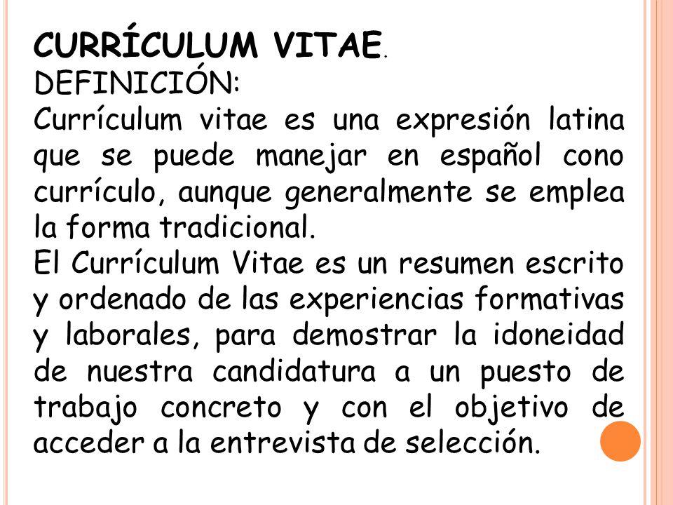 CURRÍCULUM VITAE. DEFINICIÓN: Currículum vitae es una expresión latina que se puede manejar en español cono currículo, aunque generalmente se emplea l