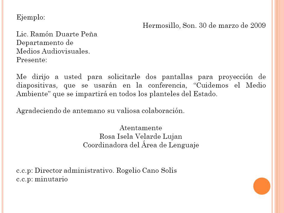 Ejemplo: Hermosillo, Son. 30 de marzo de 2009 Lic. Ramón Duarte Peña Departamento de Medios Audiovisuales. Presente: Me dirijo a usted para solicitarl