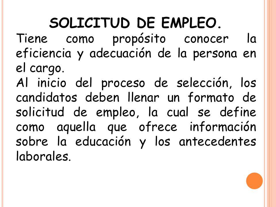 SOLICITUD DE EMPLEO. Tiene como propósito conocer la eficiencia y adecuación de la persona en el cargo. Al inicio del proceso de selección, los candid