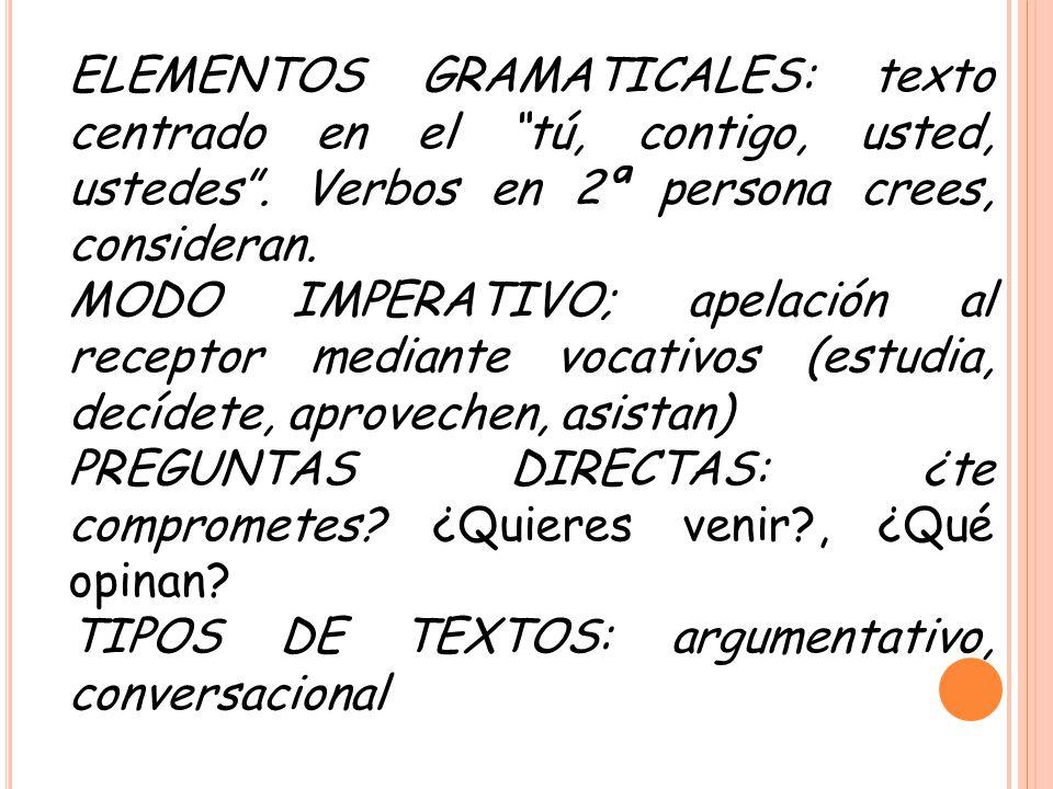 ELEMENTOS GRAMATICALES: texto centrado en el tú, contigo, usted, ustedes. Verbos en 2ª persona crees, consideran. MODO IMPERATIVO; apelación al recept