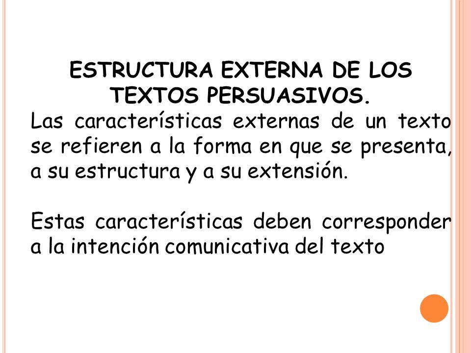 ESTRUCTURA EXTERNA DE LOS TEXTOS PERSUASIVOS. Las características externas de un texto se refieren a la forma en que se presenta, a su estructura y a