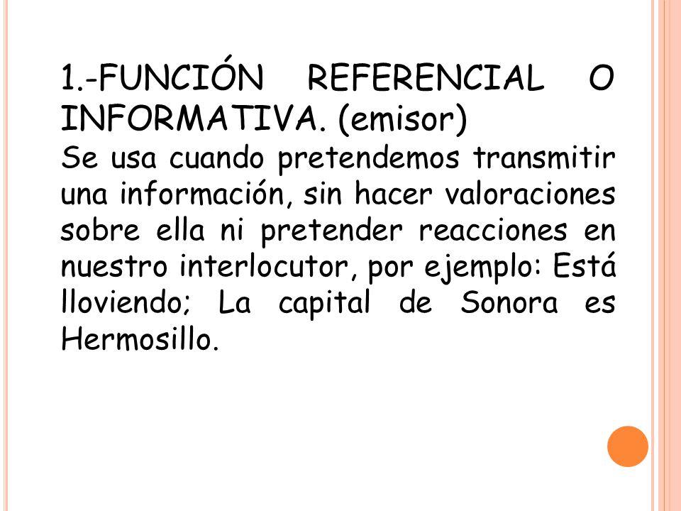 1.-FUNCIÓN REFERENCIAL O INFORMATIVA. (emisor) Se usa cuando pretendemos transmitir una información, sin hacer valoraciones sobre ella ni pretender re