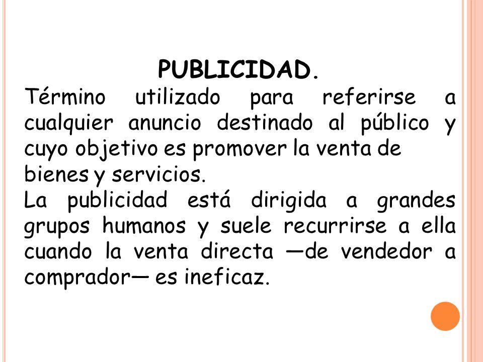 PUBLICIDAD. Término utilizado para referirse a cualquier anuncio destinado al público y cuyo objetivo es promover la venta de bienes y servicios. La p
