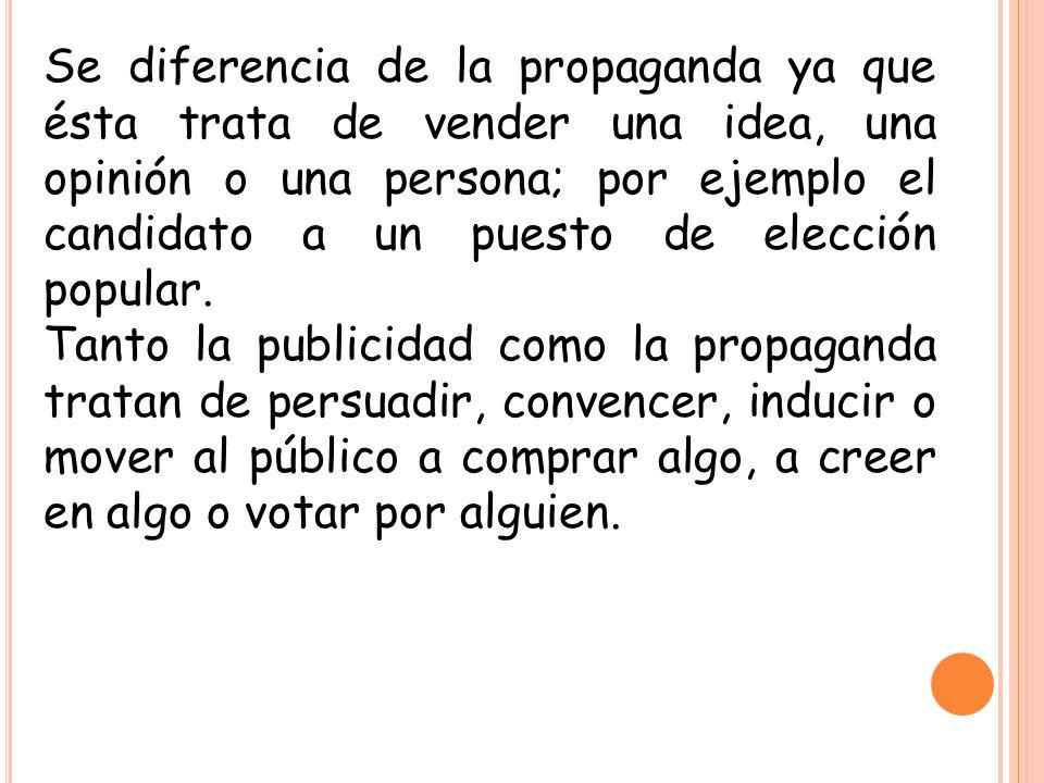 Se diferencia de la propaganda ya que ésta trata de vender una idea, una opinión o una persona; por ejemplo el candidato a un puesto de elección popul