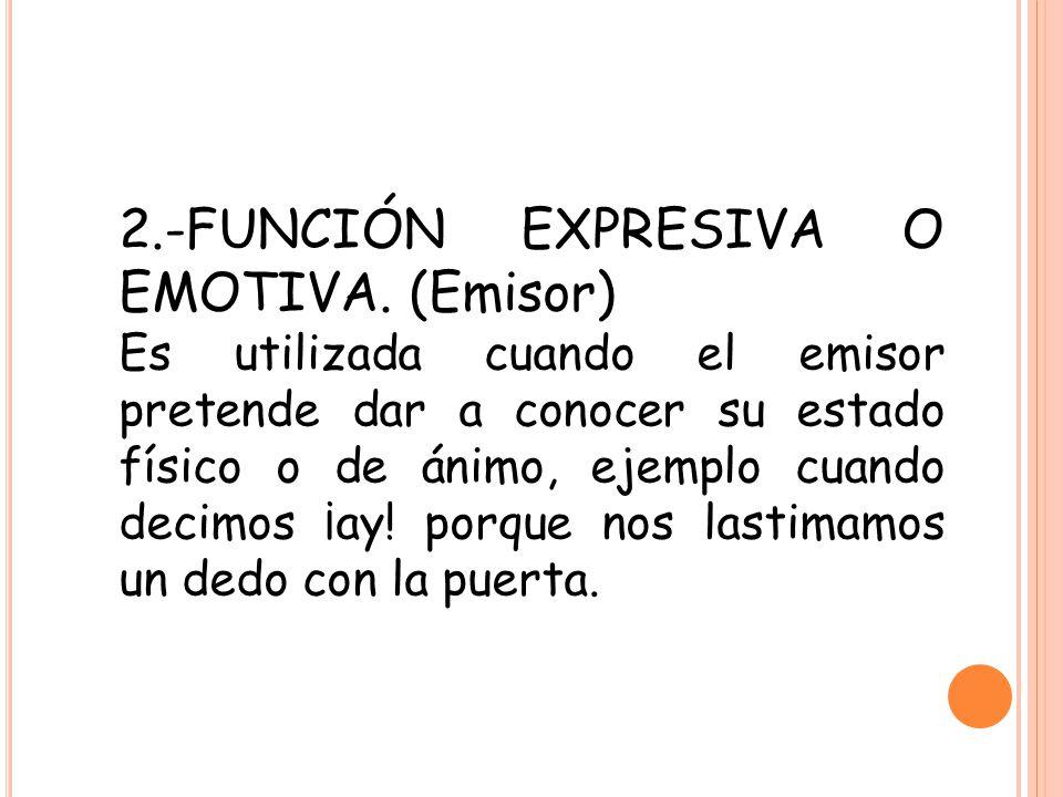 2.-FUNCIÓN EXPRESIVA O EMOTIVA. (Emisor) Es utilizada cuando el emisor pretende dar a conocer su estado físico o de ánimo, ejemplo cuando decimos ¡ay!