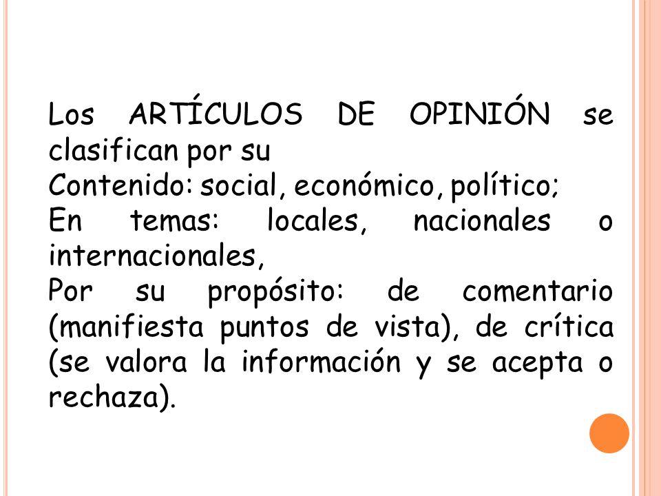 Los ARTÍCULOS DE OPINIÓN se clasifican por su Contenido: social, económico, político; En temas: locales, nacionales o internacionales, Por su propósit