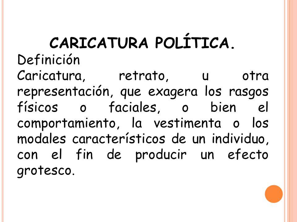 CARICATURA POLÍTICA. Definición Caricatura, retrato, u otra representación, que exagera los rasgos físicos o faciales, o bien el comportamiento, la ve