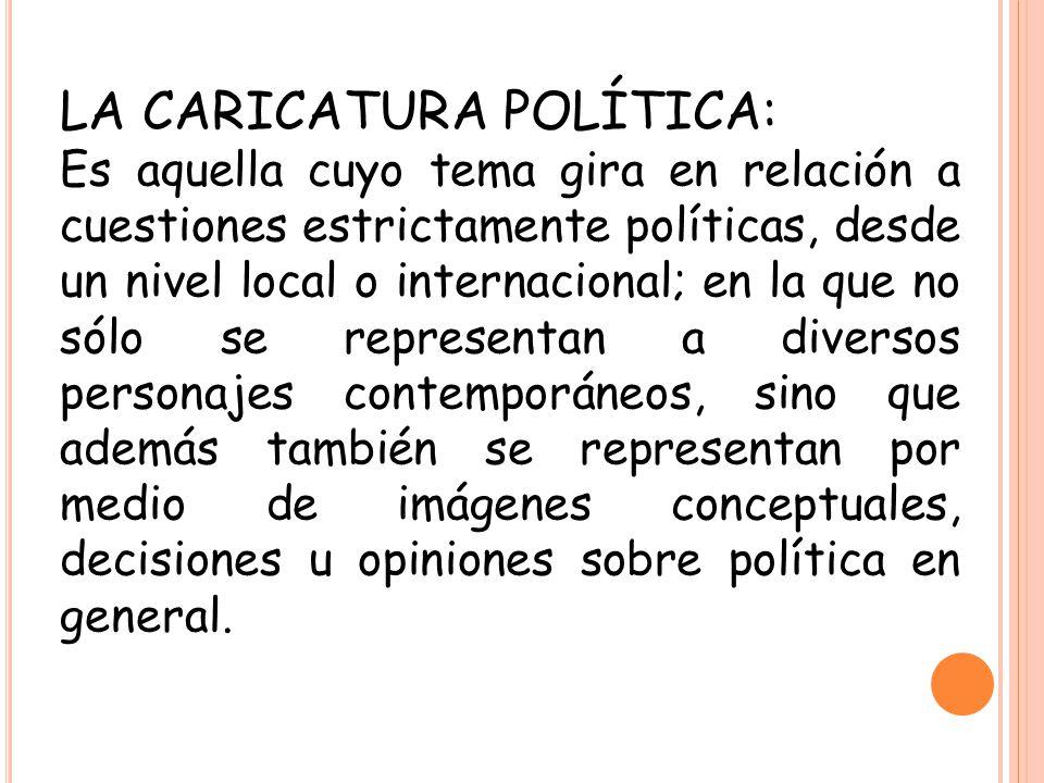 LA CARICATURA POLÍTICA: Es aquella cuyo tema gira en relación a cuestiones estrictamente políticas, desde un nivel local o internacional; en la que no