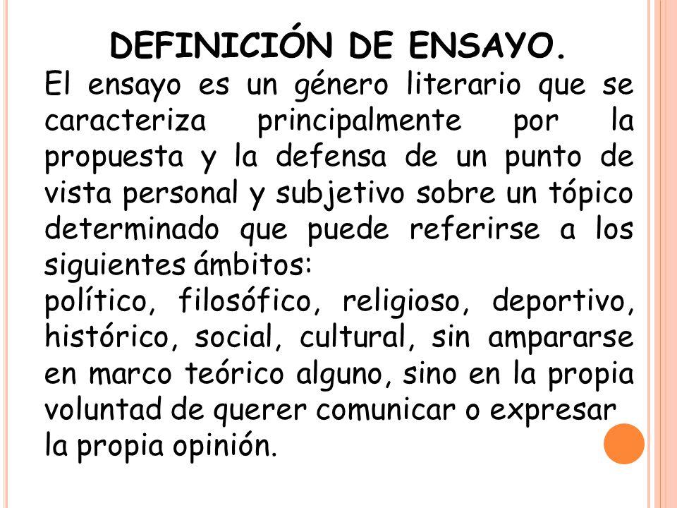 DEFINICIÓN DE ENSAYO. El ensayo es un género literario que se caracteriza principalmente por la propuesta y la defensa de un punto de vista personal y
