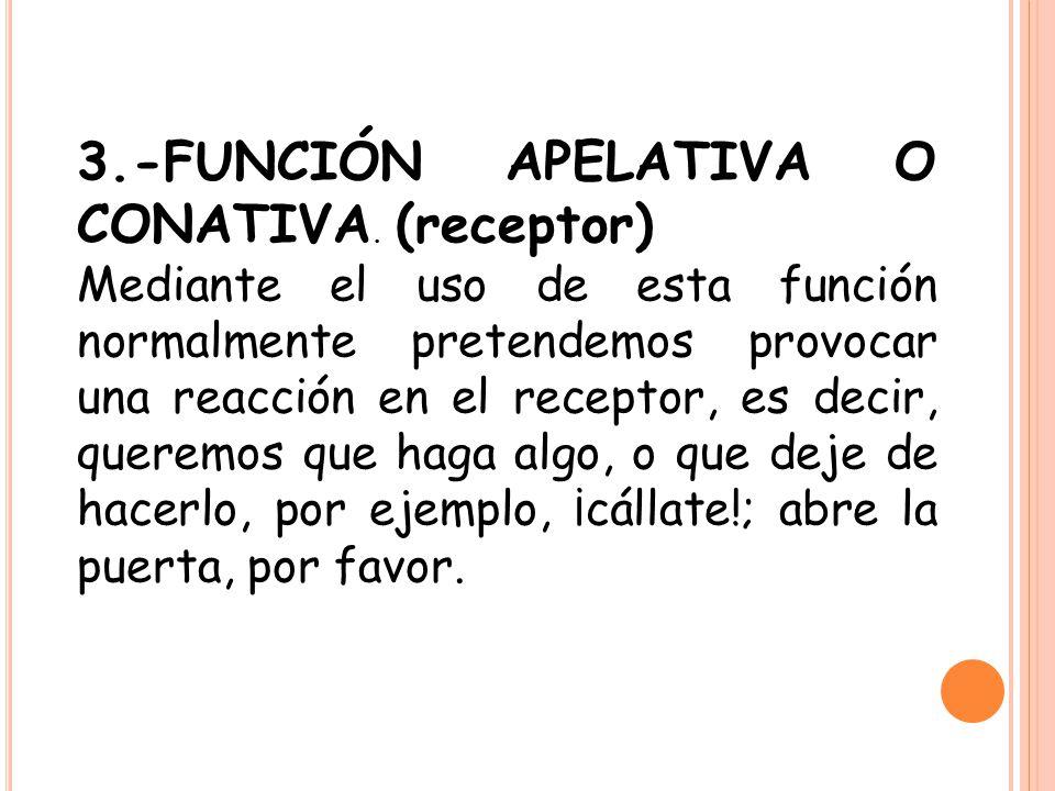 3.-FUNCIÓN APELATIVA O CONATIVA. (receptor) Mediante el uso de esta función normalmente pretendemos provocar una reacción en el receptor, es decir, qu