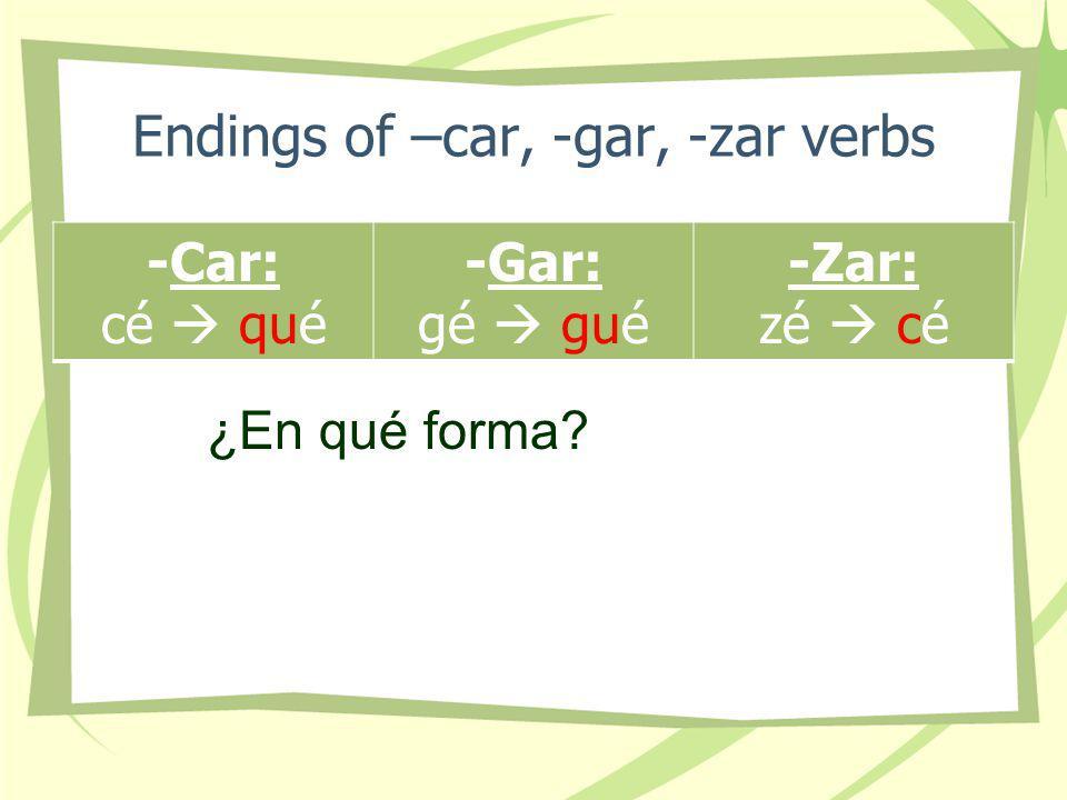 Endings of –car, -gar, -zar verbs -Car: cé qué -Gar: gé gué -Zar: zé cé ¿En qué forma?