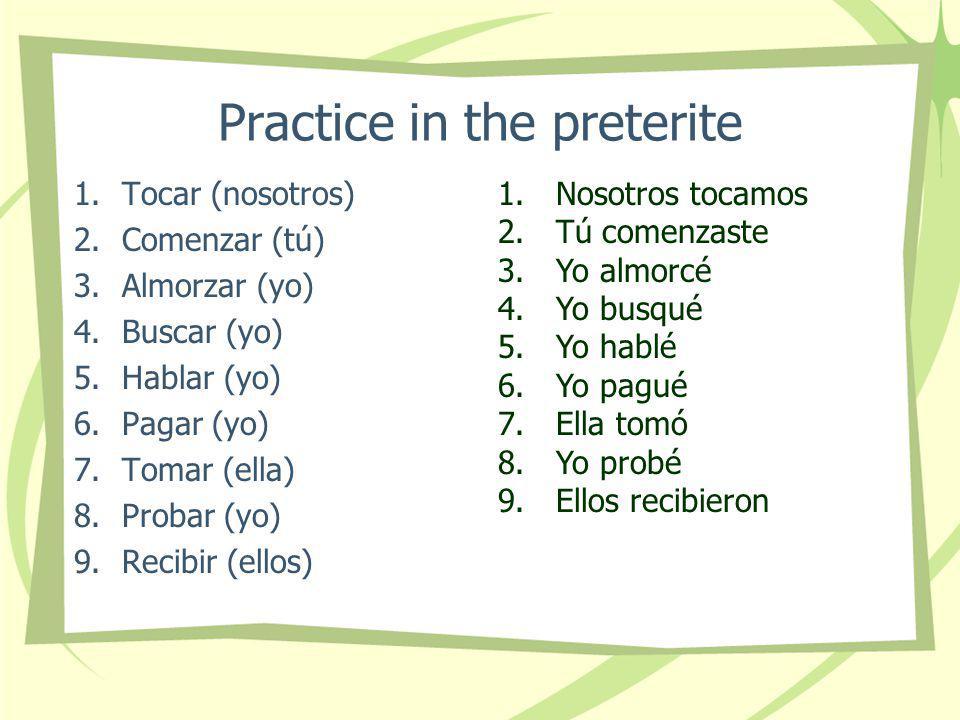 Practice in the preterite 1.Tocar (nosotros) 2.Comenzar (tú) 3.Almorzar (yo) 4.Buscar (yo) 5.Hablar (yo) 6.Pagar (yo) 7.Tomar (ella) 8.Probar (yo) 9.Recibir (ellos) 1.