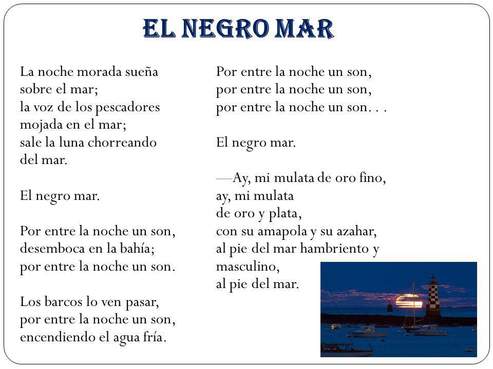 EL NEGRO MAR La noche morada sueña sobre el mar; la voz de los pescadores mojada en el mar; sale la luna chorreando del mar. El negro mar. Por entre l