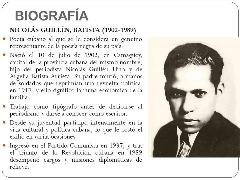 BIOGRAFÍA NICOLÁS GUILLÉN, BATISTA (1902-1989) Poeta cubano al que se le considera un genuino representante de la poesía negra de su país. Nació el 10