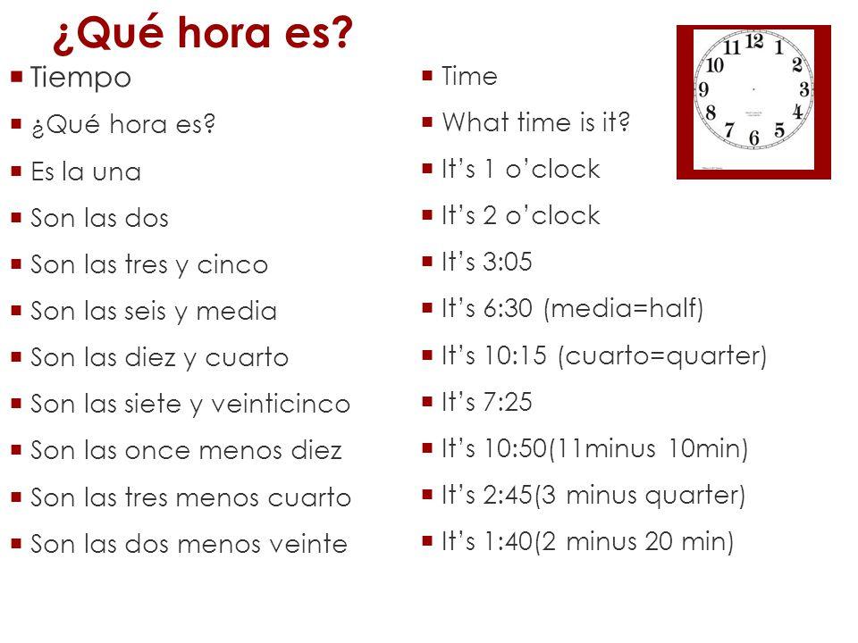 ¿Qué hora es? Tiempo ¿Qué hora es? Es la una Son las dos Son las tres y cinco Son las seis y media Son las diez y cuarto Son las siete y veinticinco S