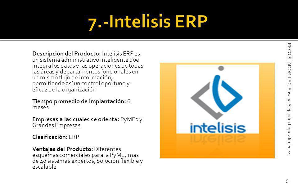Descripción del Producto: Intelisis ERP es un sistema administrativo inteligente que integra los datos y las operaciones de todas las áreas y departamentos funcionales en un mismo flujo de información, permitiendo así un control oportuno y eficaz de la organización Tiempo promedio de implantación: 6 meses Empresas a las cuales se orienta: PyMEs y Grandes Empresas Clasificación: ERP Ventajas del Producto: Diferentes esquemas comerciales para la PyME, mas de 40 sistemas expertos, Solución flexible y escalable 9 RECOPILADOR: LSC.