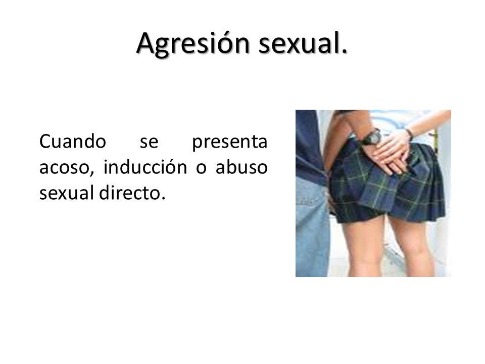 Agresión sexual. Cuando se presenta acoso, inducción o abuso sexual directo.