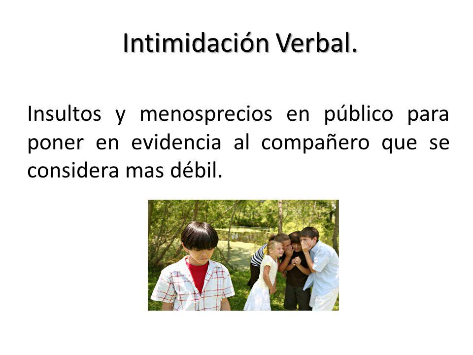 Intimidación Verbal. Insultos y menosprecios en público para poner en evidencia al compañero que se considera mas débil.