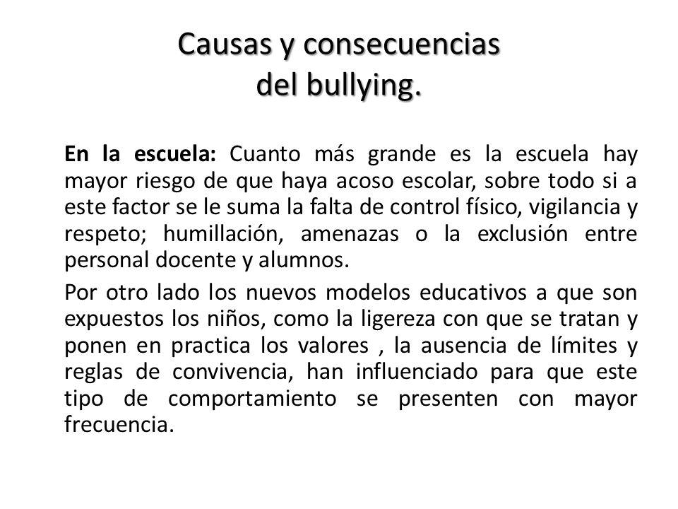 Causas y consecuencias del bullying. En la escuela: Cuanto más grande es la escuela hay mayor riesgo de que haya acoso escolar, sobre todo si a este f