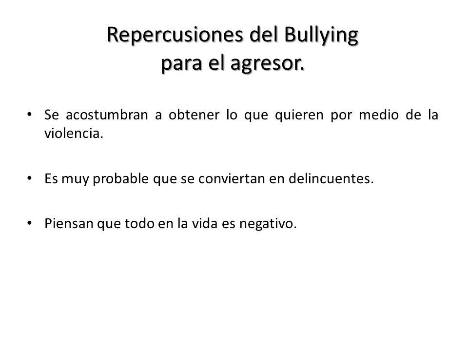 Repercusiones del Bullying para el agresor. Se acostumbran a obtener lo que quieren por medio de la violencia. Es muy probable que se conviertan en de