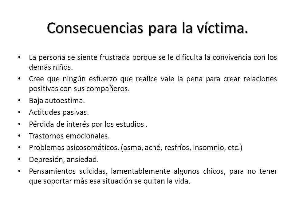 Consecuencias para la víctima. La persona se siente frustrada porque se le dificulta la convivencia con los demás niños. Cree que ningún esfuerzo que