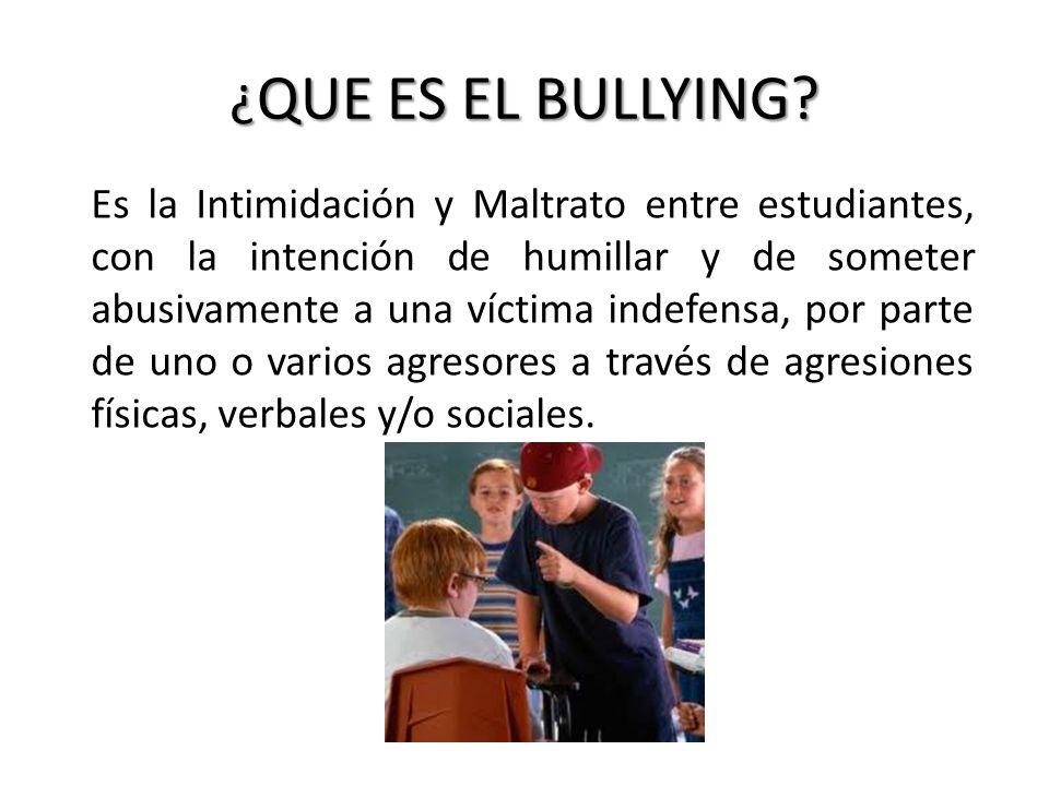 ¿ QUE ES EL BULLYING? Es la Intimidación y Maltrato entre estudiantes, con la intención de humillar y de someter abusivamente a una víctima indefensa,