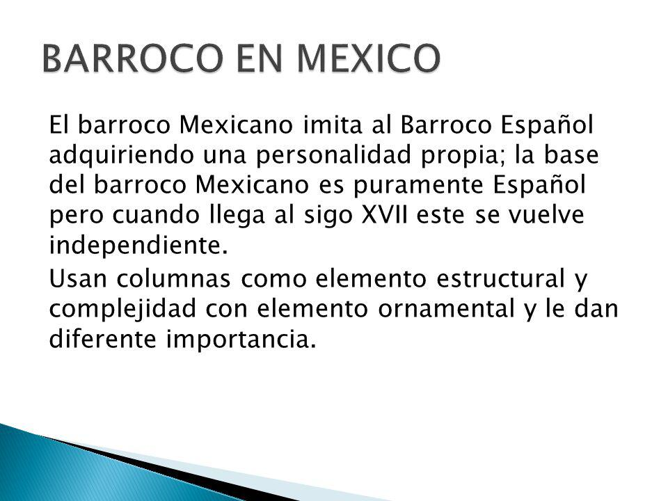 El barroco Mexicano imita al Barroco Español adquiriendo una personalidad propia; la base del barroco Mexicano es puramente Español pero cuando llega