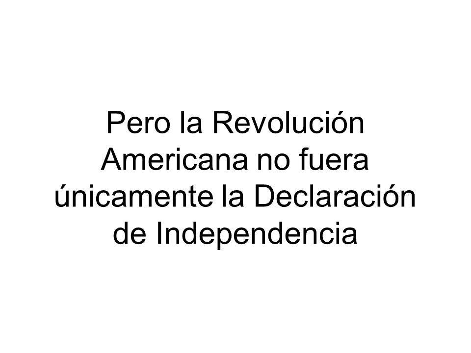Pero la Revolución Americana no fuera únicamente la Declaración de Independencia