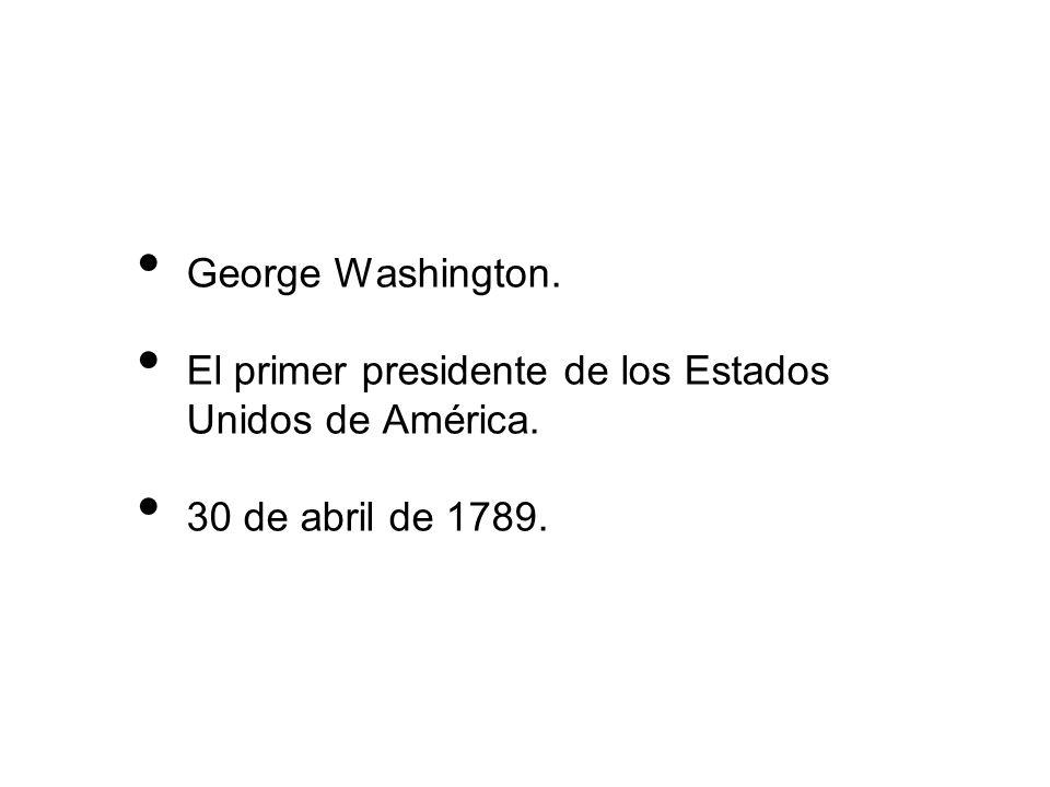 George Washington. El primer presidente de los Estados Unidos de América. 30 de abril de 1789.