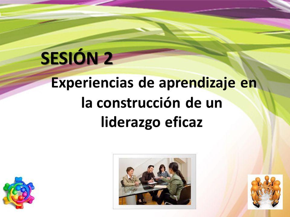 SESIÓN 2 Experiencias de aprendizaje en la construcción de un liderazgo eficaz