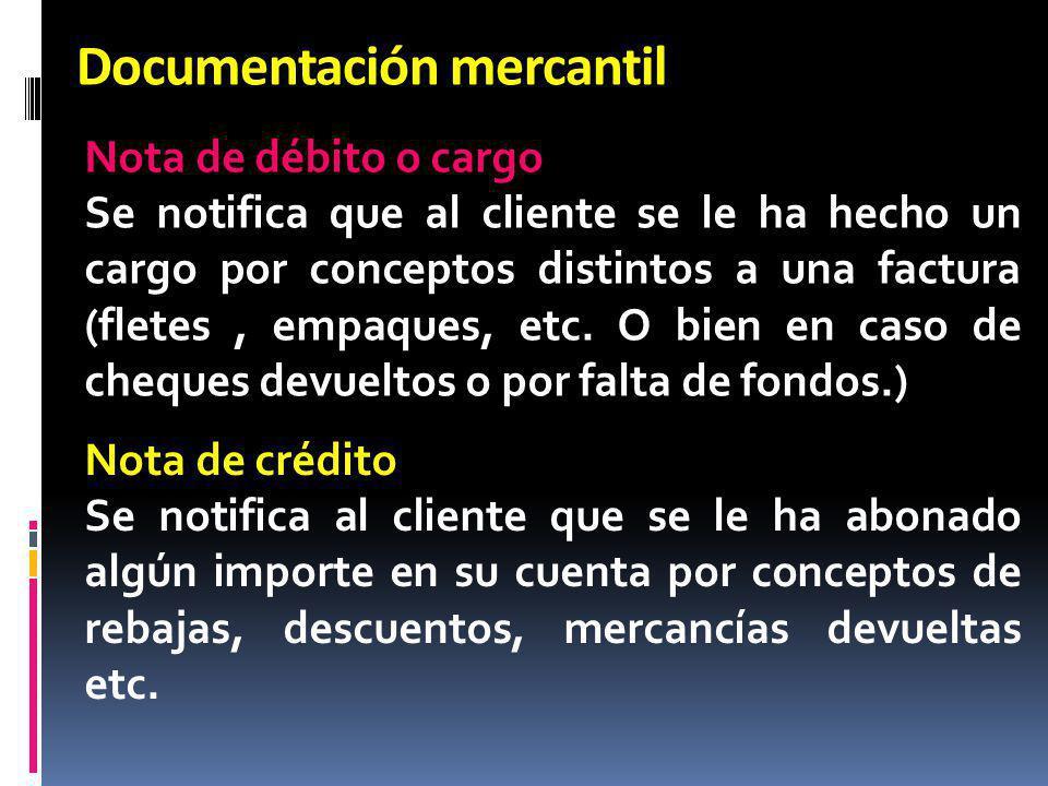 Documentación mercantil Nota de débito o cargo Se notifica que al cliente se le ha hecho un cargo por conceptos distintos a una factura (fletes, empaq