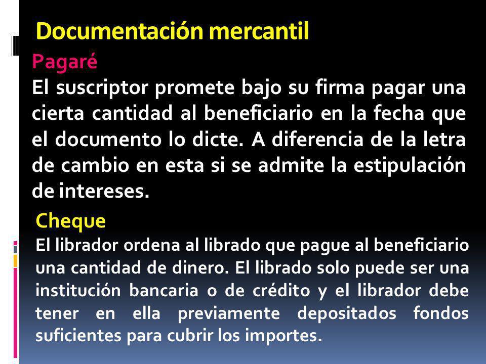 Documentación mercantil Pagaré El suscriptor promete bajo su firma pagar una cierta cantidad al beneficiario en la fecha que el documento lo dicte. A