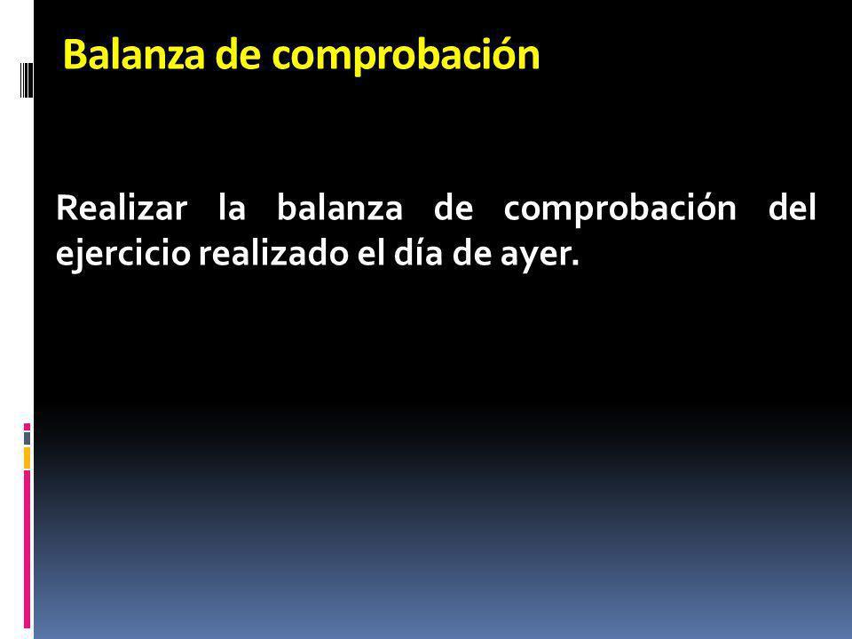 Balanza de comprobación Realizar la balanza de comprobación del ejercicio realizado el día de ayer.