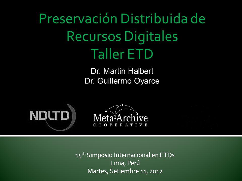 Preservación Distribuida de Recursos Digitales Taller ETD 15 th Simposio Internacional en ETDs Lima, Perú Martes, Setiembre 11, 2012 Dr. Martin Halber