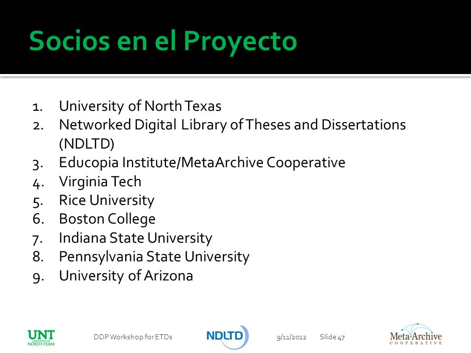 Socios en el Proyecto 1.University of North Texas 2.Networked Digital Library of Theses and Dissertations (NDLTD) 3.Educopia Institute/MetaArchive Coo
