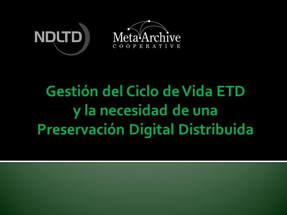 Algunos Ejemplos del trabajo de NDLTD/MetaArchive en Preservación Estudios de gestión del ciclo de vida en programas ETD.